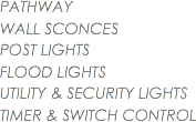 PATHWAY WALL SCONCES POST LIGHTS FLOOD LIGHTS UTILITY & SECURITY LIGHTS TIMER & SWITCH CONTROL
