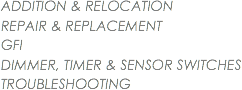 ADDITION & RELOCATION REPAIR & REPLACEMENT GFI DIMMER, TIMER & SENSOR SWITCHES TROUBLESHOOTING